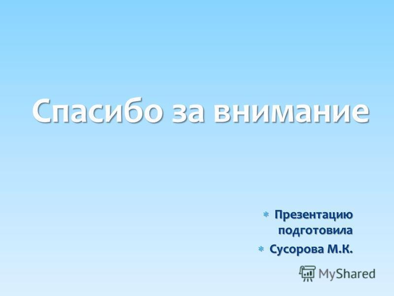 Презентацию подготовила Презентацию подготовила Сусорова М.К. Сусорова М.К. Спасибо за внимание