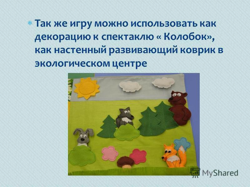 Так же игру можно использовать как декорацию к спектаклю « Колобок», как настенный развивающий коврик в экологическом центре