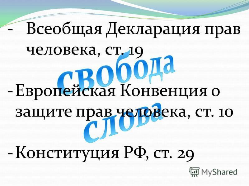 -Всеобщая Декларация прав человека, ст. 19 -Европейская Конвенция о защите прав человека, ст. 10 -Конституция РФ, ст. 29