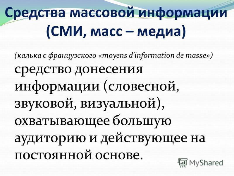 Средства массовой информации (СМИ, масс – медиа) (калька с французского «moyens d'information de masse») средство донесения информации (словесной, звуковой, визуальной), охватывающее большую аудиторию и действующее на постоянной основе.