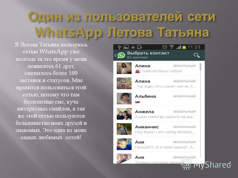 Один из пользователей сети WhatsApp Летова Татьяна Я Летова Татьяна пользуюсь сетью WhatsApp уже полгода за это время у меня появилось 61 друг, сменилось более 100 заставок и статусов. Мне нравится пользоваться этой сетью, потому что там бесплатные с