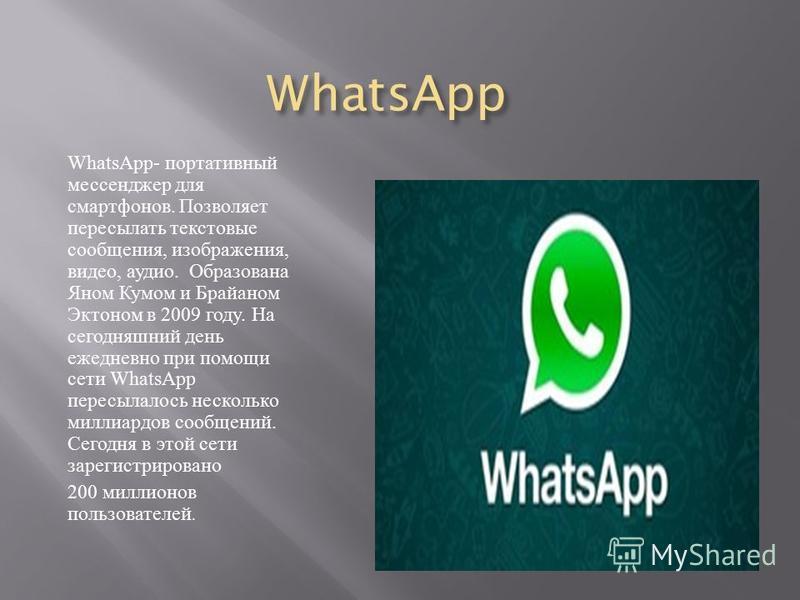 WhatsApp WhatsApp- портативный мессенджер для смартфонов. Позволяет пересылать текстовые сообщения, изображения, видео, аудио. Образована Яном Кумом и Брайаном Эктоном в 2009 году. На сегодняшний день ежедневно при помощи сети WhatsApp пересылалось н