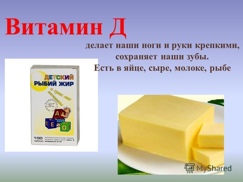 Витамин Д. делает наши ноги и руки крепкими, сохраняет наши зубы. Есть в яйце, сыре, молоке, рыбе