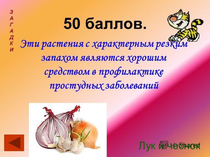 50 баллов. ЗАГАДКИЗАГАДКИ Эти растения с характерным резким запахом являются хорошим средством в профилактике простудных заболеваний Лук и чеснок