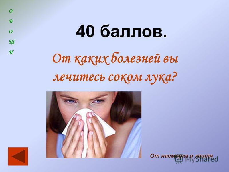 ОВОЩИОВОЩИ 40 баллов. От каких болезней вы лечитесь соком лука? От насморка и кашля