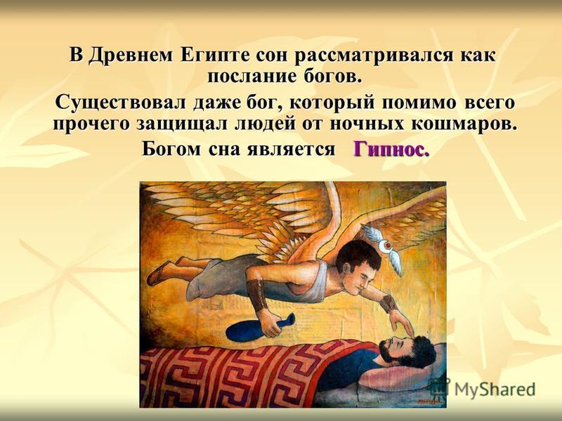 В Древнем Египте сон рассматривался как послание богов. В Древнем Египте сон рассматривался как послание богов. Существовал даже бог, который помимо всего прочего защищал людей от ночных кошмаров. Существовал даже бог, который помимо всего прочего за