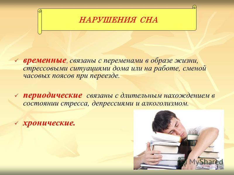 временные, связаны с переменами в образе жизни, стрессовыми ситуациями дома или на работе, сменой часовых поясов при переезде. периодические связаны с длительным нахождением в состоянии стресса, депрессиями и алкоголизмом. хронические. НАРУШЕНИЯ СНА