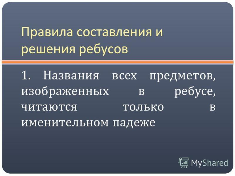 Правила составления и решения ребусов 1. Названия всех предметов, изображенных в ребусе, читаются только в именительном падеже