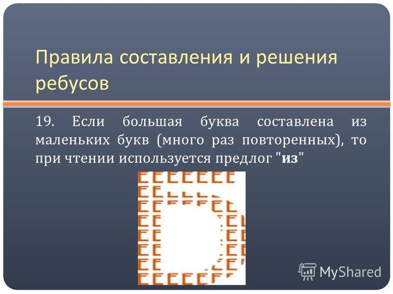 Правила составления и решения ребусов 19. Если большая буква составлена из маленьких букв ( много раз повторенных ), то при чтении используется предлог  из