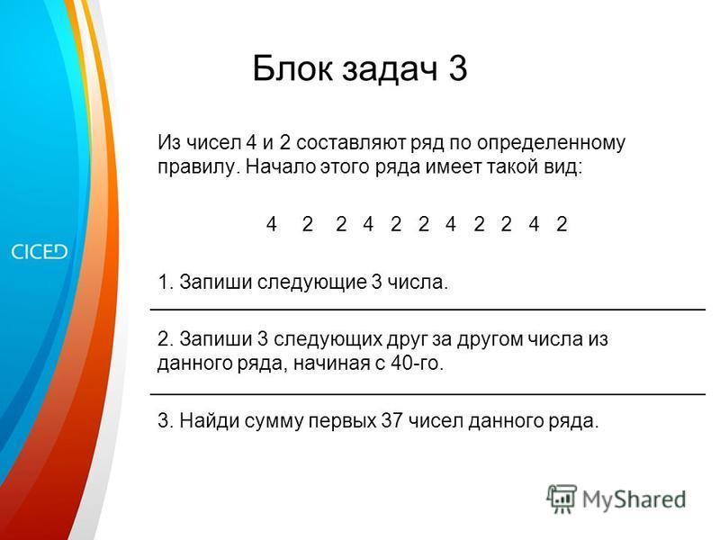 Блок задач 3 Из чисел 4 и 2 составляют ряд по определенному правилу. Начало этого ряда имеет такой вид: 42 2 4 2 2 4 2 2 4 2 1. Запиши следующие 3 числа. 2. Запиши 3 следующих друг за другом числа из данного ряда, начиная с 40-го. 3. Найди сумму перв