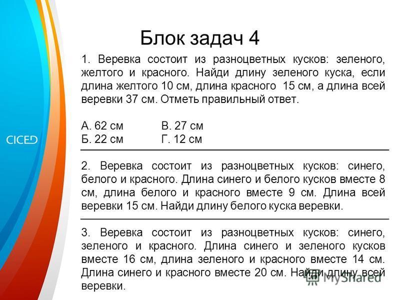 Блок задач 4 1. Веревка состоит из разноцветных кусков: зеленого, желтого и красного. Найди длину зеленого куска, если длина желтого 10 см, длина красного 15 см, а длина всей веревки 37 см. Отметь правильный ответ. А. 62 см В. 27 см Б. 22 смГ. 12 см