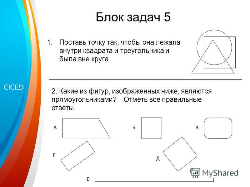 Блок задач 5 1. Поставь точку так, чтобы она лежала внутри квадрата и треугольника и была вне круга 2. Какие из фигур, изображенных ниже, являются прямоугольниками? Отметь все правильные ответы.
