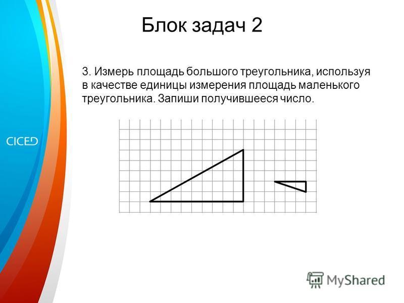 Блок задач 2 3. Измерь площадь большого треугольника, используя в качестве единицы измерения площадь маленького треугольника. Запиши получившееся число.