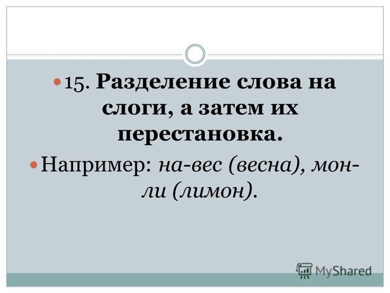 15. Разделение слова на слоги, а затем их перестановка. Например: на-вес (весна), мон- ли (лимон).