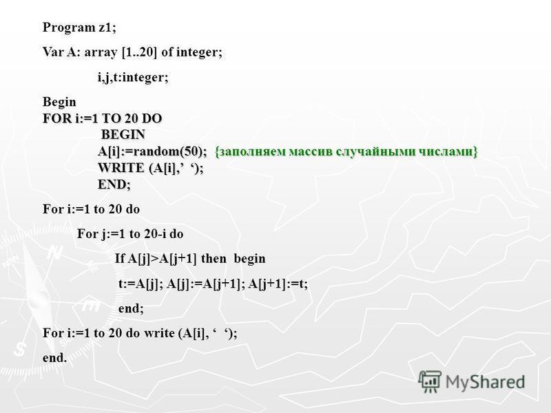 Program z1; Var A: array [1..20] of integer; i,j,t:integer; Begin FOR i:=1 TO 20 DO BEGIN BEGIN A[i]:=random(50); {заполняем массив случайными числами} WRITE (A[i], ); END; For i:=1 to 20 do For j:=1 to 20-i do If A[j]>A[j+1] then begin t:=A[j]; A[j]
