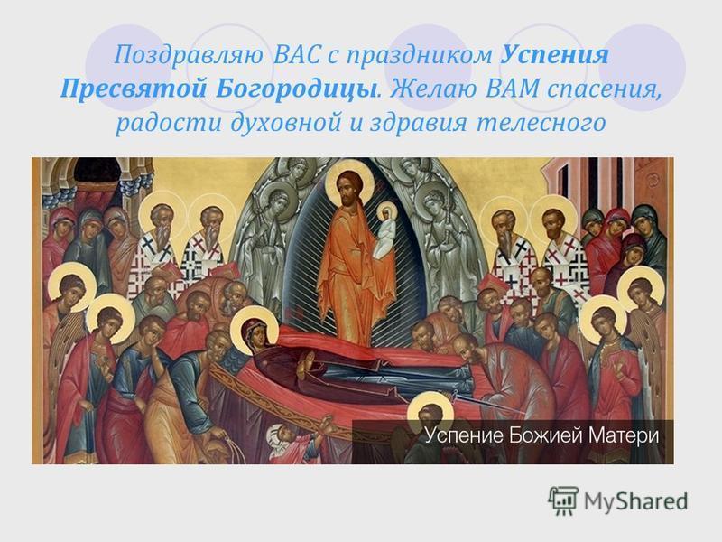 Поздравляю ВАС с праздником Успения Пресвятой Богородицы. Желаю ВАМ спасения, радости духовной и здравия телесного