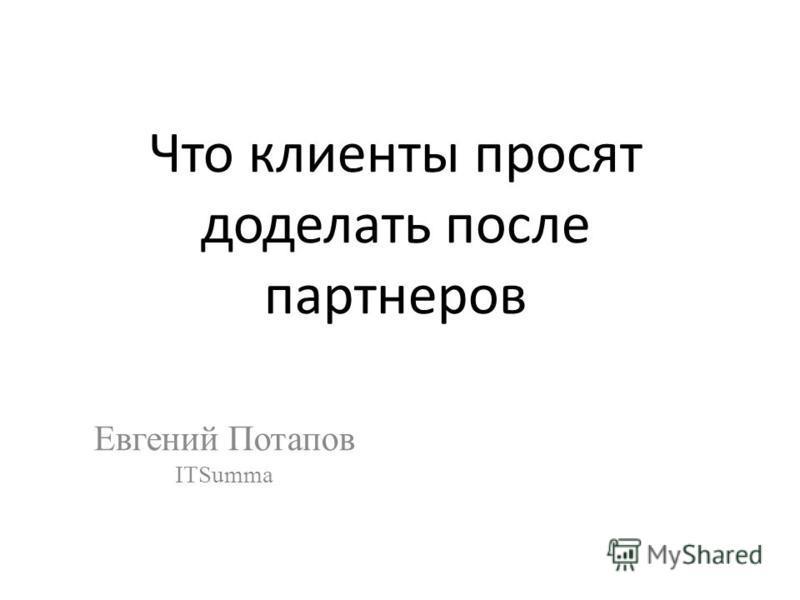 Что клиенты просят доделать после партнеров Евгений Потапов ITSumma