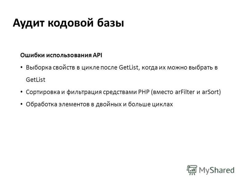 Аудит кодовой базы Ошибки использования API Выборка свойств в цикле после GetList, когда их можно выбрать в GetList Сортировка и фильтрация средствами PHP (вместо arFilter и arSort) Обработка элементов в двойных и больше циклах