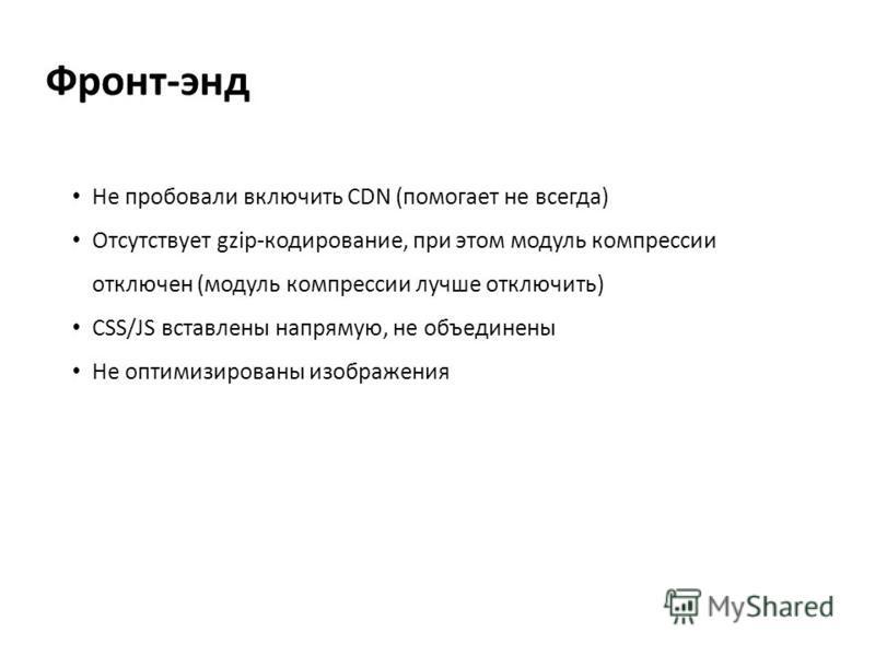 Фронт-энд Не пробовали включить CDN (помогает не всегда) Отсутствует gzip-кодирование, при этом модуль компрессии отключен (модуль компрессии лучше отключить) CSS/JS вставлены напрямую, не объединены Не оптимизированы изображения