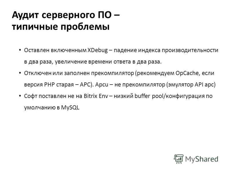 Аудит серверного ПО – типичные проблемы Оставлен включенным XDebug – падение индекса производительности в два раза, увеличение времени ответа в два раза. Отключен или заполнен прекомпилятор (рекомендуем OpCache, если версия PHP старая – APC). Apcu –