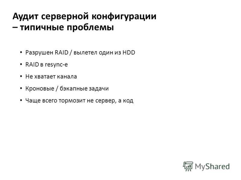Аудит серверной конфигурации – типичные проблемы Разрушен RAID / вылетел один из HDD RAID в resync-е Не хватает канала Кроновые / бэкапные задачи Чаще всего тормозит не сервер, а код