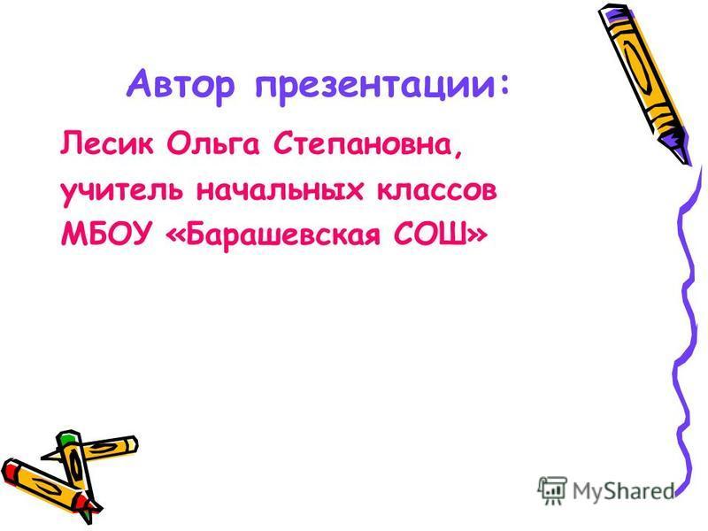 Автор презентации: Лесик Ольга Степановна, учитель начальных классов МБОУ «Барашевская СОШ»