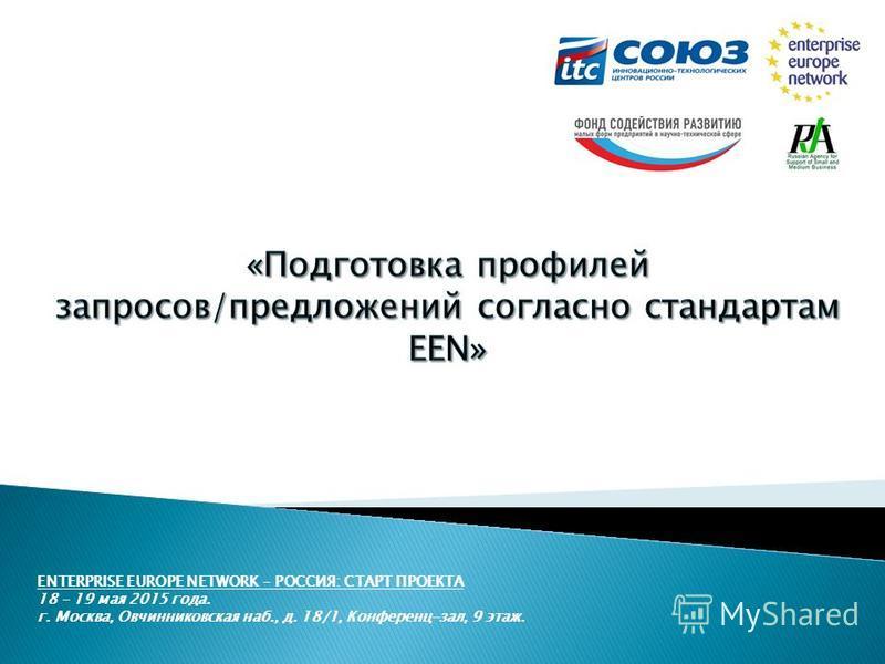 ENTERPRISE EUROPE NETWORK – РОССИЯ: СТАРТ ПРОЕКТА 18 – 19 мая 2015 года. г. Москва, Овчинниковская наб., д. 18/1, Конференц-зал, 9 этаж.