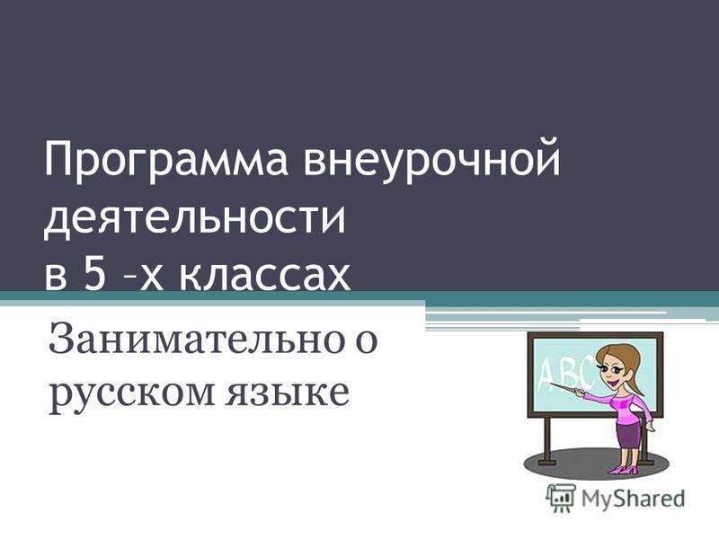 Программа внеурочной деятельности в 5 –х классах Занимательно о русском языке