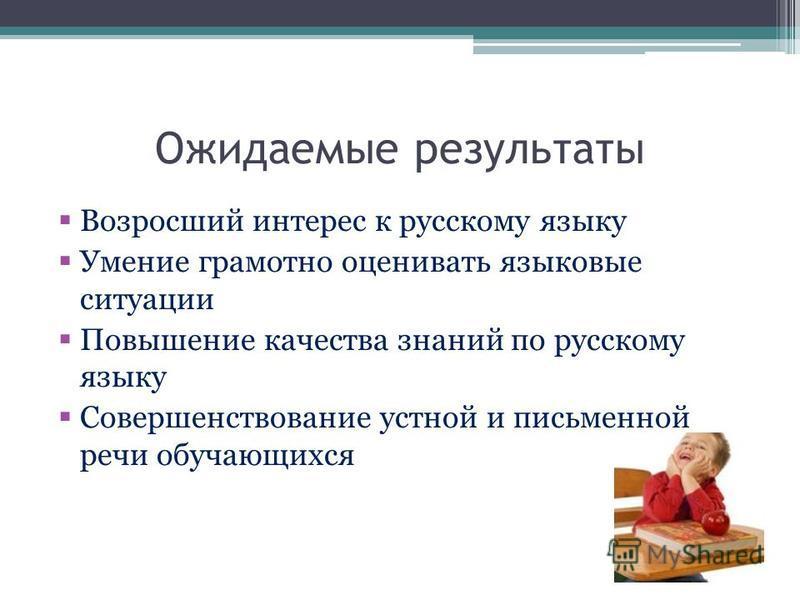 Ожидаемые результаты Возросший интерес к русскому языку Умение грамотно оценивать языковые ситуации Повышение качества знаний по русскому языку Совершенствование устной и письменной речи обучающихся