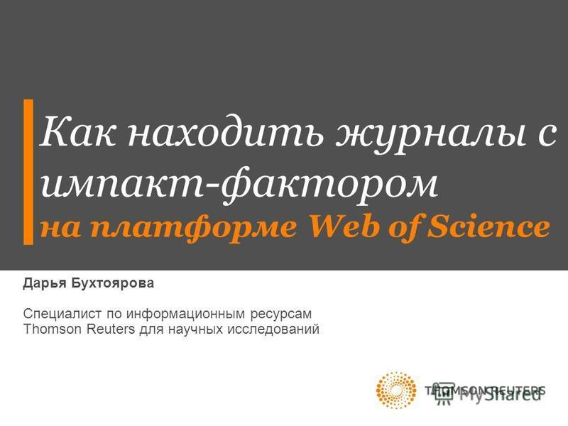 Как находить журналы с импакт-фактором на платформе Web of Science Дарья Бухтоярова Специалист по информационным ресурсам Thomson Reuters для научных исследований
