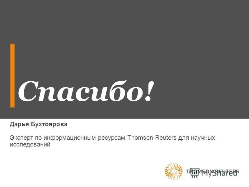 Спасибо! Дарья Бухтоярова Эксперт по информационным ресурсам Thomson Reuters для научных исследований