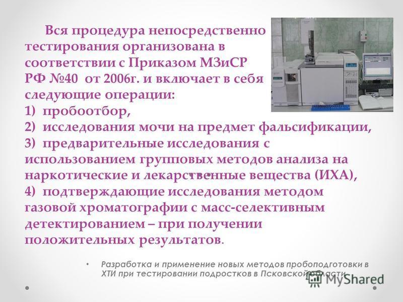Вся процедура непосредственно тестирования организована в соответствии с Приказом МЗиСР РФ 40 от 2006 г. и включает в себя следующие операции: 1) пробоотбор, 2) исследования мочи на предмет фальсификации, 3) предварительные исследования с использован