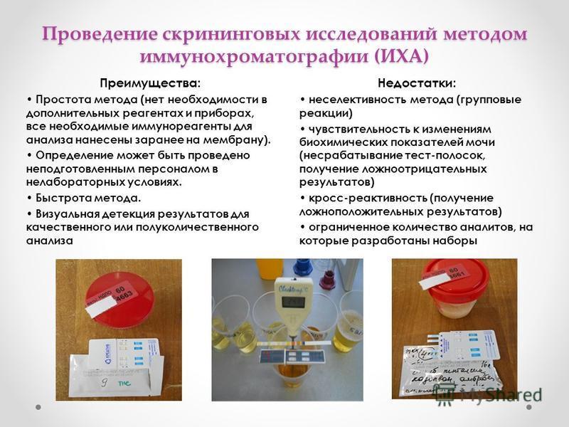 Проведение скрининговых исследований методом иммунохроматографии (ИХА) Преимущества: Простота метода (нет необходимости в дополнительных реагентах и приборах, все необходимые иммунореагенты для анализа нанесены заранее на мембрану). Определение может