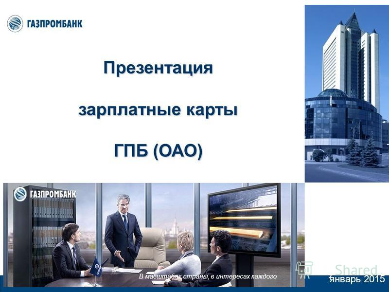 январь 2015 В масштабах страны, в интересах каждого Презентация зарплатные карты ГПБ (ОАО)