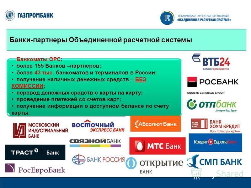 Банки-партнеры Объединенной расчетной системы Банкоматы ОРС: более 155 Банков –партнеров; более 43 тыс. банкоматов и терминалов в России; получение наличных денежных средств – БЕЗ КОМИССИИ; перевод денежных средств с карты на карту; проведение платеж