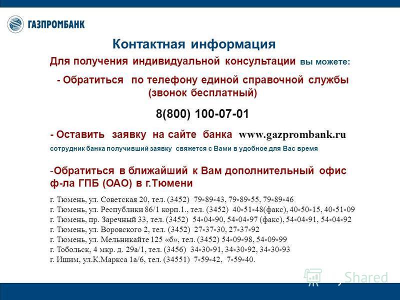 Для получения индивидуальной консультации вы можете: - Обратиться по телефону единой справочной службы (звонок бесплатный) 8(800) 100-07-01 - Оставить заявку на сайте банка www.gazprombank.ru сотрудник банка получивший заявку свяжется с Вами в удобно