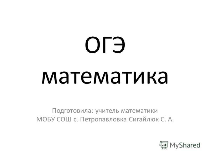 ОГЭ математика Подготовила: учитель математики МОБУ СОШ с. Петропавловка Сигайлюк С. А.