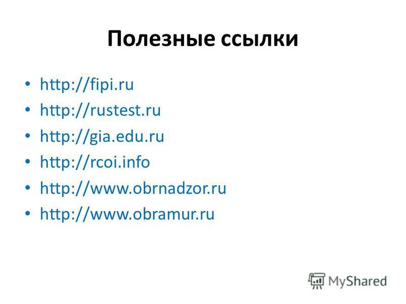 Полезные ссылки http://fipi.ru http://rustest.ru http://gia.edu.ru http://rcoi.info http://www.obrnadzor.ru http://www.obramur.ru