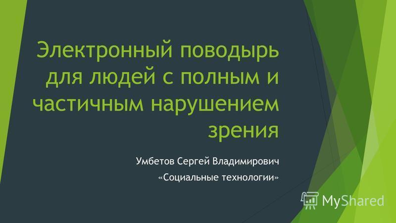 Электронный поводырь для людей с полным и частичным нарушением зрения Умбетов Сергей Владимирович «Социальные технологии»