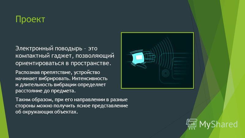 Проект Электронный поводырь – это компактный гаджет, позволяющий ориентироваться в пространстве. Распознав препятствие, устройство начинает вибрировать. Интенсивность и длительность вибрации определяет расстояние до предмета. Таким образом, при его н