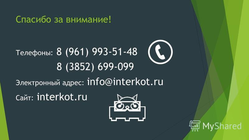 Спасибо за внимание! Телефоны: 8 (961) 993-51-48 8 (3852) 699-099 Электронный адрес: info@interkot.ru Сайт: interkot.ru