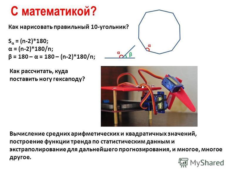 С математикой? Как нарисовать правильный 10-угольник? S α = (n-2)*180; α = (n-2)*180/n; β = 180 – α = 180 – (n-2)*180/n; α α β Как рассчитать, куда поставить ногу гексаподу? Вычисление средних арифметических и квадратичных значений, построение функци