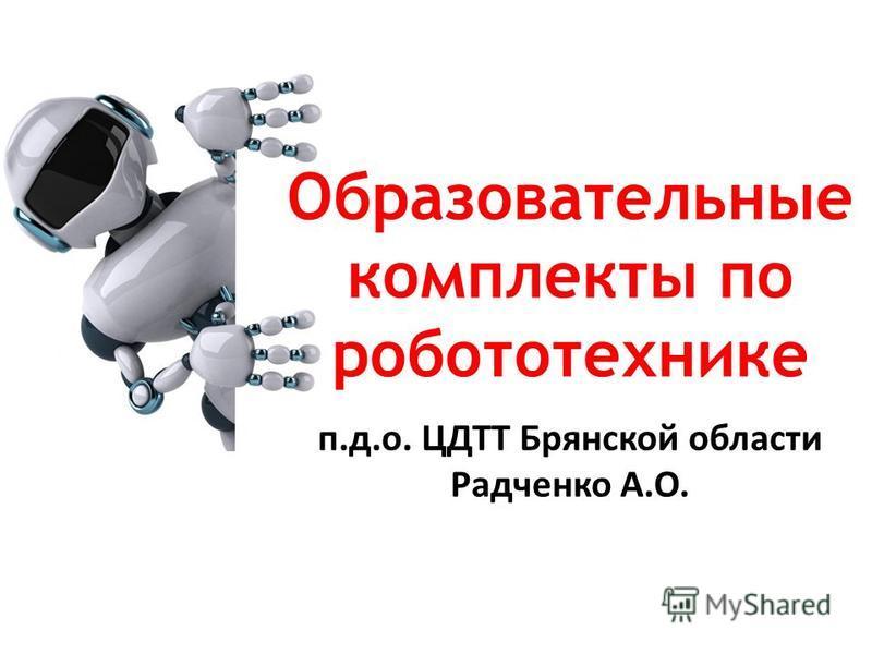 п.д.о. ЦДТТ Брянской области Радченко А.О. Образовательные комплекты по робототехнике