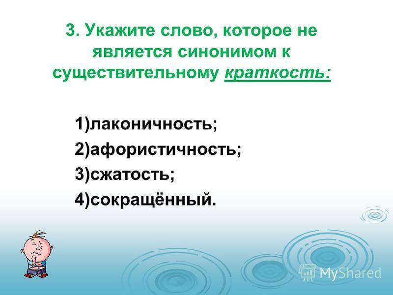 3. Укажите слово, которое не является синонимом к существительному краткость: 1)лаконичность; 2)афористичность; 3)сжатость; 4)сокращённый.