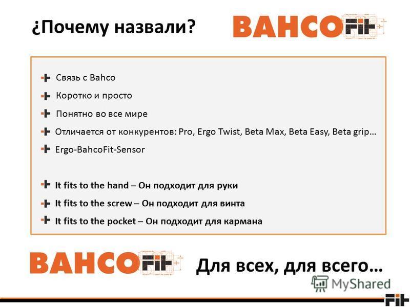 Связь с Bahco Коротко и просто Понятно во все мире Отличается от конкурентов: Pro, Ergo Twist, Beta Max, Beta Easy, Beta grip… Ergo-BahcoFit-Sensor It fits to the hand – Он подходит для руки It fits to the screw – Он подходит для винта It fits to the