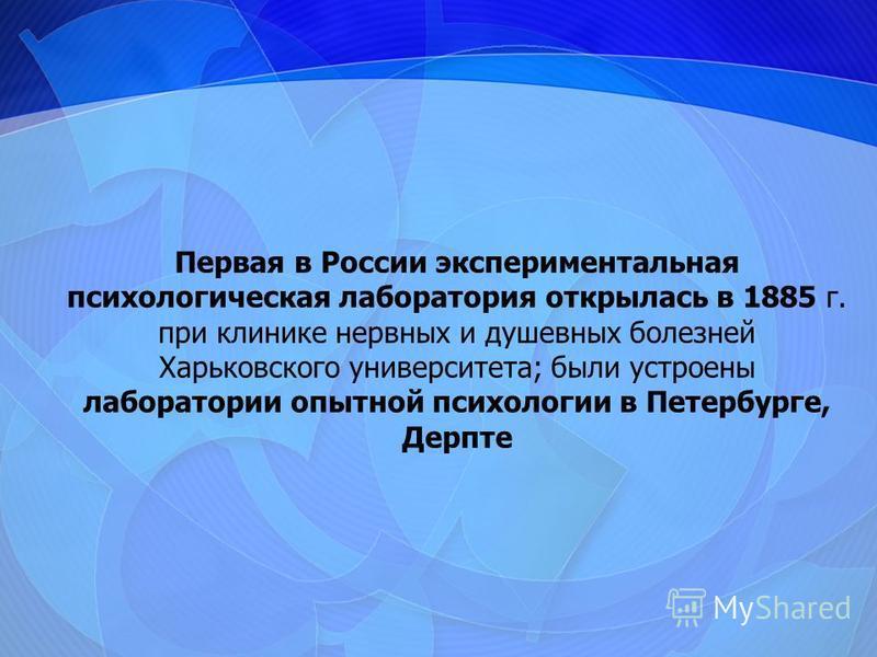 Первая в России экспериментальная психологическая лаборатория открылась в 1885 г. при клинике нервных и душевных болезней Харьковского университета; были устроены лаборатории опытной психологии в Петербурге, Дерпте