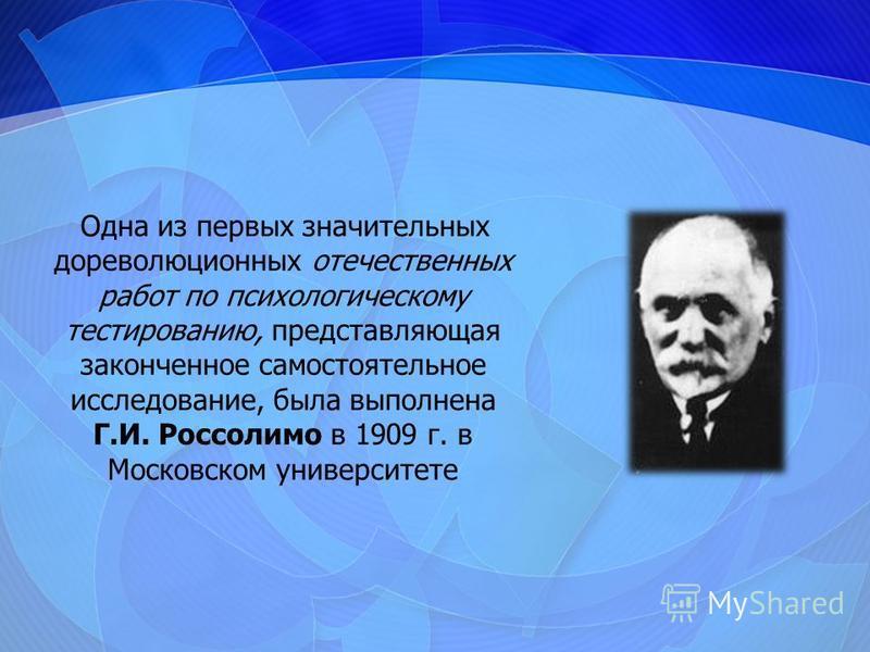 Одна из первых значительных дореволюционных отечественных работ по психологическому тестированию, представляющая законченное самостоятельное исследование, была выполнена Г.И. Россолимо в 1909 г. в Московском университете
