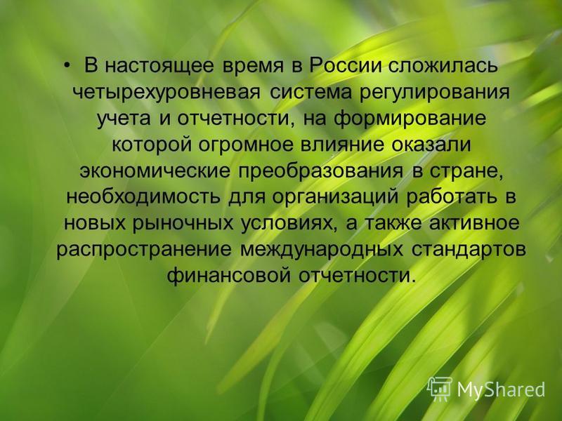 В настоящее время в России сложилась четырехуровневая система регулирования учета и отчетности, на формирование которой огромное влияние оказали экономические преобразования в стране, необходимость для организаций работать в новых рыночных условиях,
