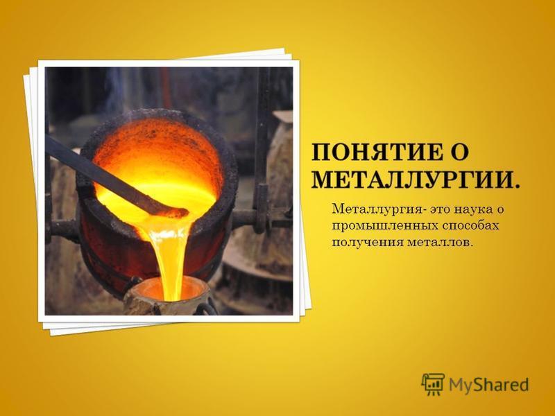 Металлургия- это наука о промышленных способах получения металлов.