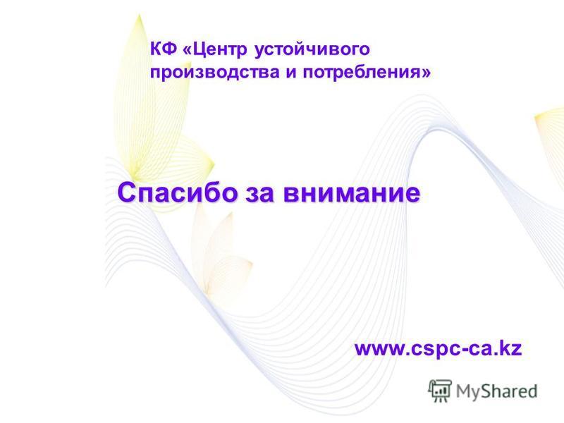 КФ «Центр устойчивого производства и потребления» Спасибо за внимание www.cspc-ca.kz